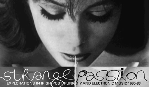 Strange Passion: Explorations in Irish Post Punk DIY & Electronic Music 1980-83